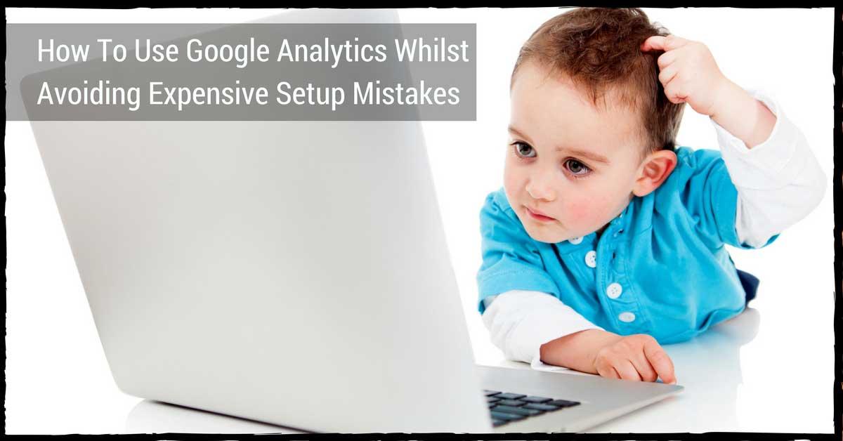 How To Use & Setup Google Analytics Whilst Avoiding Mistakes